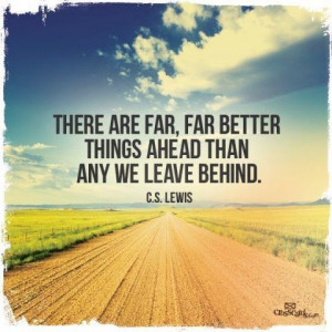 ... are far, far better things ahead than any we leave behind. ~CS Lewis