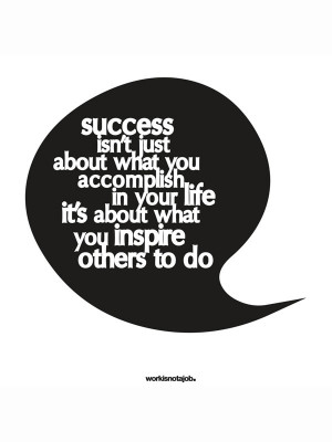 ... accomplish in your life, it's about what you inspire others to do