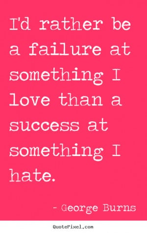 rather be a failure at something I love than a success at ...