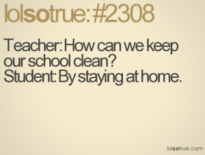 Teacher: How can we keep our school clean?Student: By staying at home.