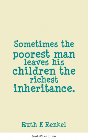 Sometimes the poorest man leaves his children the richest inheritance ...