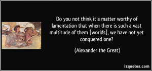 ... of them [worlds], we have not yet conquered one? - Alexander the Great