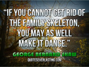 If you cannot get rid of the family skeleton, you may as well make it ...