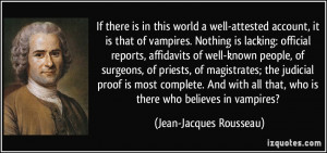 ... that, who is there who believes in vampires? - Jean-Jacques Rousseau