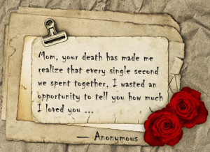 Mom, your death has made me realize that every single second we spent ...