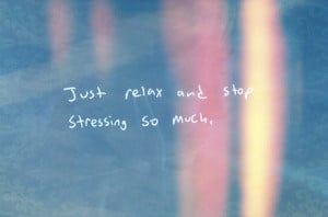 Just relax and stop stressing so much