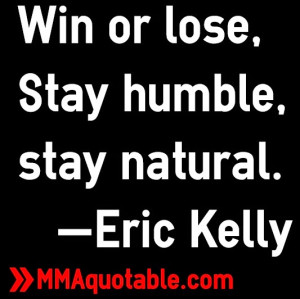 Win or lose, Stay humble, stay natural. —Eric Kelly