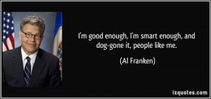 ... smart enough, and dog-gone it, people like me. - Al Franken