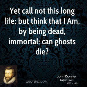 Yet call not this long life; but think that I Am, by being dead ...
