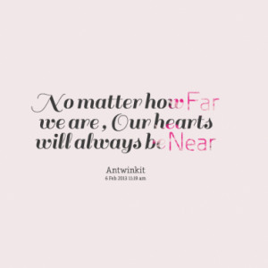 No matter how Far we are , Our hearts will always be Near