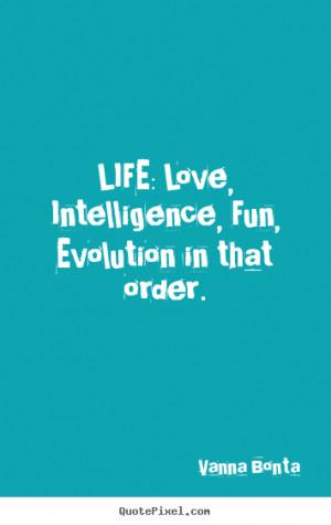 Vanna Bonta picture quotes - Life: love, intelligence, fun, evolution ...