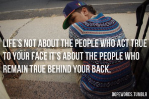 ... people who act true to your face it's about the people who remain true