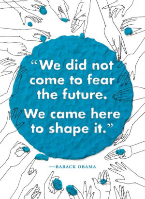 We did not come to fear the future. We came here to shape it.