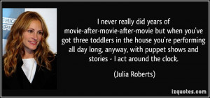 puppet shows and stories - I act around the clock. - Julia Roberts