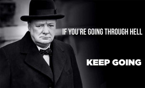 Winston Churchill - If you're going through hell keep going