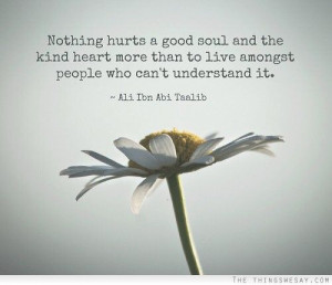 Nothing hurts a good soul and the kind heart more than to live amongst ...