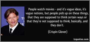 People watch movies - and it's vague ideas, it's vague notions, but ...