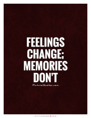Feelings change; Memories don't Picture Quote #1