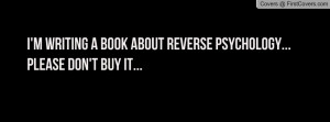 writing a book about reverse psychology... please don't buy it ...