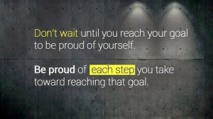 Don't wait until you reach your goal to be proud of yourself. Be proud ...