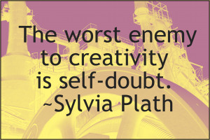 """The worst enemy to creativity is self-doubt."""" ~Sylvia Plath"""