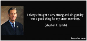 ... drug policy was a good thing for my union members. - Stephen F. Lynch