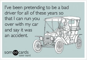 ve been pretending to be a bad driver for all of these years so that ...