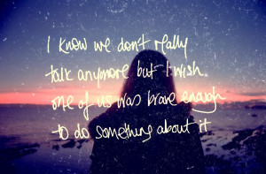 know we don't really talk anymore but i wish one of us was brave ...