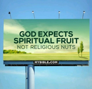 God expects spiritual fruit, not religious nuts.