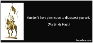 You don't have permission to disrespect yourself. - Martin de Maat