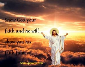 "Show God your faith and he will show you his faith fulness…."""