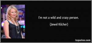 not a wild and crazy person. - Jewel Kilcher