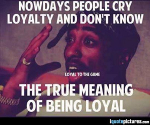 Nowadays people cry loyalty and don't know the true meaning of being ...