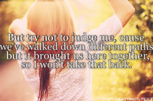 But try not to judge me, cause we've walked down different paths but ...