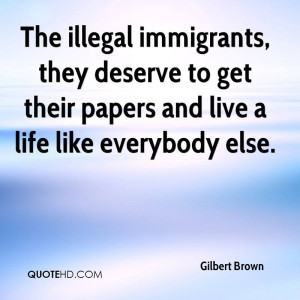 The illegal immigrants, they deserve to get their papers and live a ...