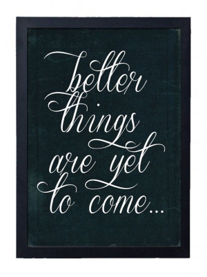 better things are yet to come...