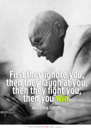 ... they laugh at you, then they fight you, then you win Picture Quote #1