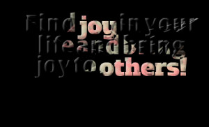 Quotes Picture: find joy in your life and bring joy to others!
