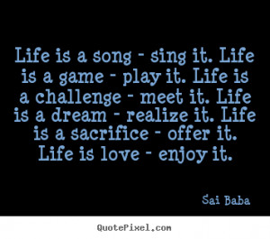 ... Life is a song - sing it. life is a game - play it. life is a