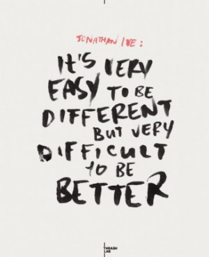 It's very easy to be different but very difficult to be better
