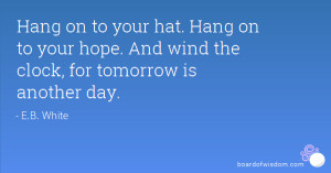 Hang on to your hat. Hang on to your hope. And wind the clock, for ...
