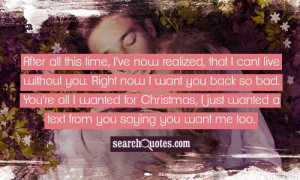 , that I cant live without you. Right now I want you back so bad. You ...