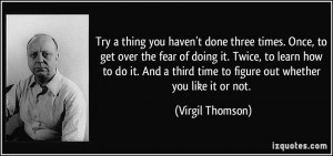 Try a thing you haven't done three times. Once, to get over the fear ...