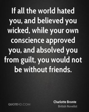 Charlotte Bronte - If all the world hated you, and believed you wicked ...