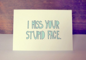 miss your stupid face.| Miss you Quote