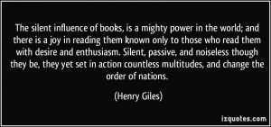 The silent influence of books, is a mighty power in the world; and ...