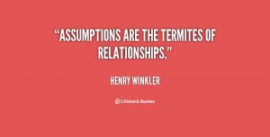 Assumptions are the termites of relationships.