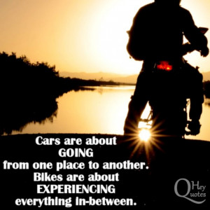 Cars are about just going from one place to another. Bikes are about ...