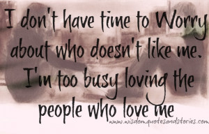 ... doesn't like me. I'm too busy loving the people who love me