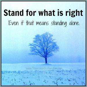 Stand for what's right, even if that means standing alone.